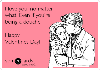 I love you, no matter what! Even if you're being a douche.  Happy Valentines Day!
