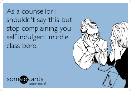 As a counsellor I shouldn't say this but stop complaining you self indulgent middle class bore.