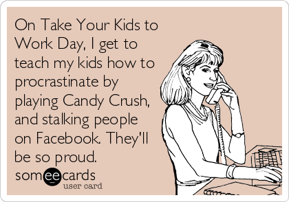 On Take Your Kids to Work Day, I get to teach my kids how to procrastinate by playing Candy Crush, and stalking people on Facebook. The