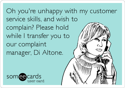 Oh you're unhappy with my customer service skills, and wish to