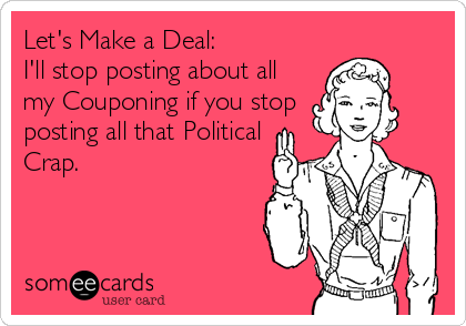 Let's Make a Deal: I'll stop posting about all my Couponing if you stop posting all that Political Crap.