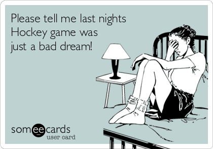 Please tell me last nights Hockey game was just a bad dream!