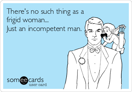 There's no such thing as a frigid woman... Just an incompetent man.