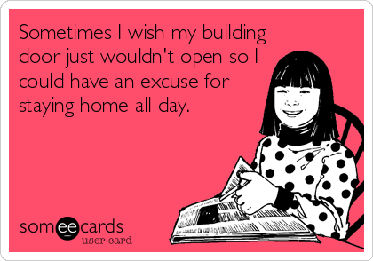 Sometimes I wish my building door just wouldn't open so I could have an excuse for staying home all day.