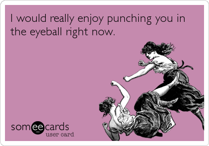 I would really enjoy punching you in the eyeball right now.