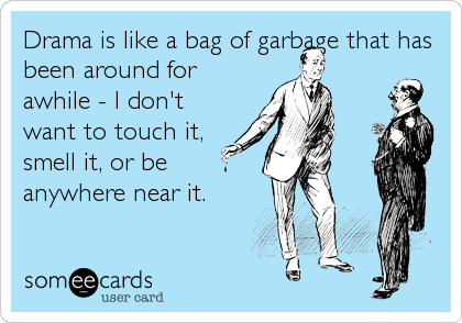 Drama is like a bag of garbage that has been around for awhile - I don't want to touch it, smell it, or be anywhere near it.