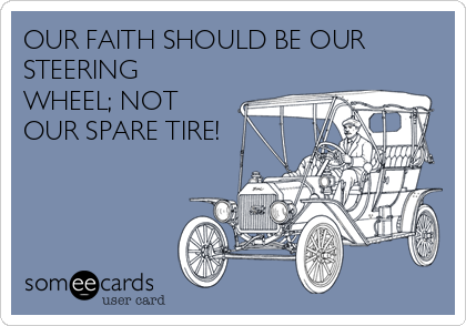 OUR FAITH SHOULD BE OUR STEERING WHEEL; NOT OUR SPARE TIRE!