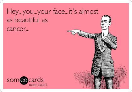 Hey...you...your face...it's almost as beautiful as cancer...