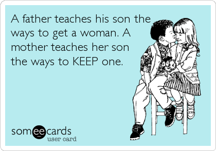 A father teaches his son the ways to get a woman. A mother teaches her son the ways to KEEP one.