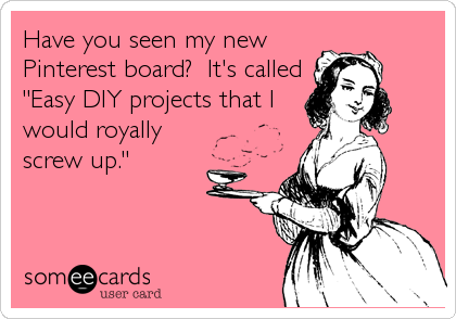 "Have you seen my new Pinterest board?  It's called ""Easy DIY projects that I would royally screw up."""