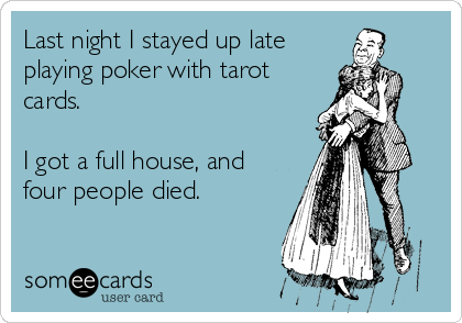 Last night I stayed up late playing poker with tarot cards.    I got a full house, and four people died.