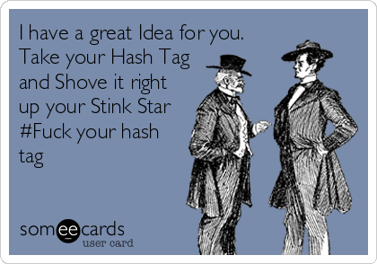 I have a great Idea for you.  Take your Hash Tag and Shove it right up your Stink Star  #Fuck your hash tag