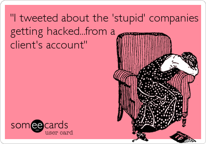 """I tweeted about the 'stupid' companies getting hacked...from a client's account"""