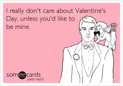 I really don't care about Valentine's Day, unless you'd like to be mine.