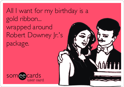 All I want for my birthday is a gold ribbon... wrapped around Robert Downey Jr.'s package.