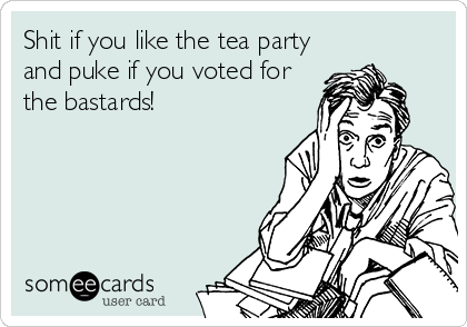 Shit if you like the tea party and puke if you voted for the bastards!