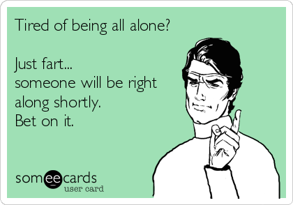 Tired of being all alone?  Just fart... someone will be right along shortly. Bet on it.