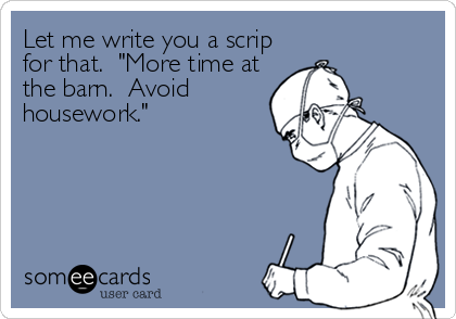 """Let me write you a scrip for that.  """"More time at the barn.  Avoid housework."""""""