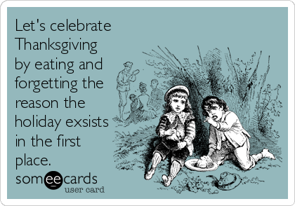 Let's celebrate Thanksgiving by eating and forgetting the reason the holiday exsists in the first place.