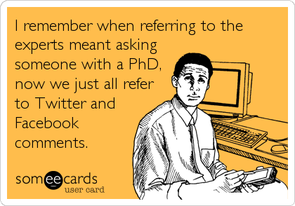 I remember when referring to the experts meant asking someone with a PhD, now we just all refer to Twitter and Facebook  comments.