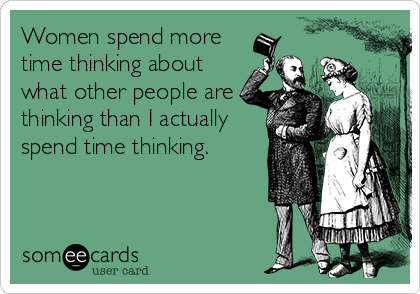 Women spend more time thinking about what other people are thinking than I actually spend time thinking.