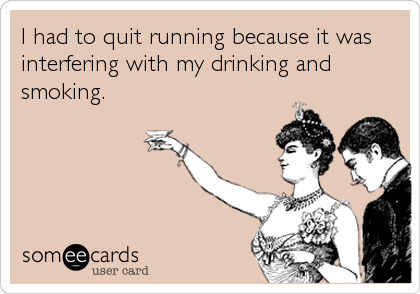 I had to quit running because it was interfering with my drinking and smoking.