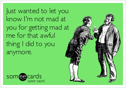 Just wanted to let you know I'm not mad at you for getting mad at me for that awful thing I did to you  anymore.