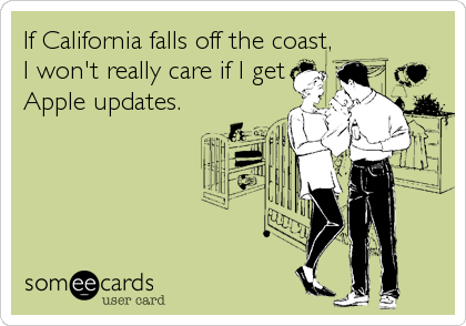 If California falls off the coast, I won't really care if I get Apple updates.