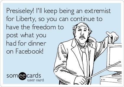 Presiseley! I'll keep being an extremist for Liberty, so you can continue to have the freedom to post what you had for dinner on Facebook!