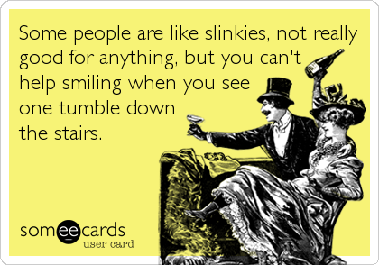 Some people are like slinkies, not really good for anything, but you can't help smiling when you see one tumble down the stairs.
