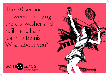 The 30 seconds between emptying the dishwasher and refilling it, I am learning tennis.   What about you?