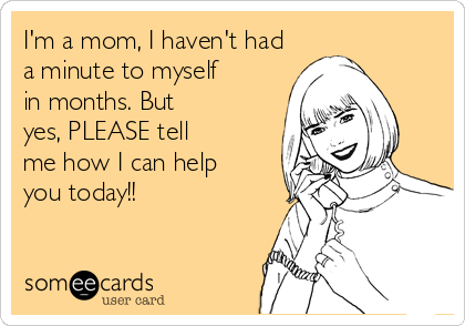I'm a mom, I haven't had a minute to myself in months. But  yes, PLEASE tell me how I can help you today!!