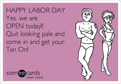 HAPPY LABOR DAY        Yes. we are  OPEN today!! Quit looking pale and come in and get your Tan On!