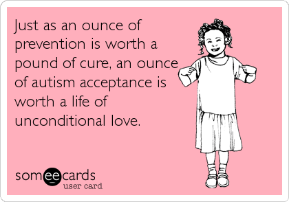 Just as an ounce of prevention is worth a pound of cure, an ounce of autism acceptance is worth a life of unconditional love.