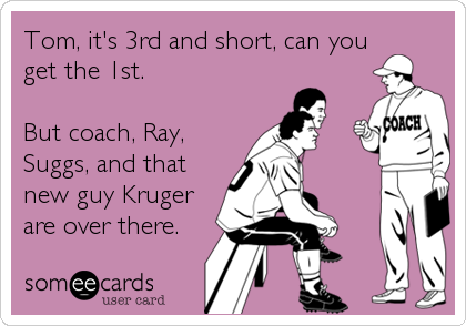 Tom, it's 3rd and short, can you get the 1st.  But coach, Ray, Suggs, and that new guy Kruger are over there.