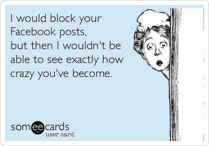 I would block your Facebook posts, but then I wouldn't be able to see exactly how crazy you've become.