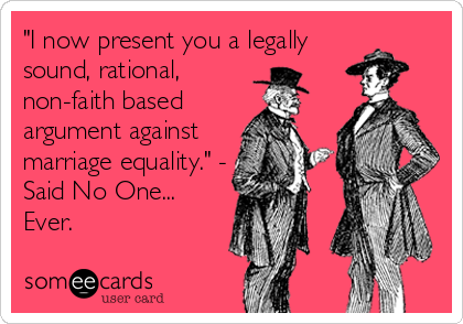 """I now present you a legally sound, rational, non-faith based argument against marriage equality."" - Said No One... Ever."