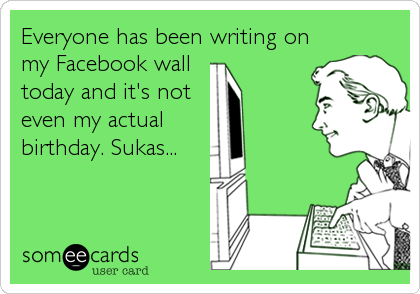Everyone has been writing on my Facebook wall  today and it's not even my actual birthday. Sukas...