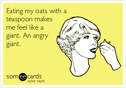 Eating my oats with a  teaspoon makes me feel like a giant. An angry giant.