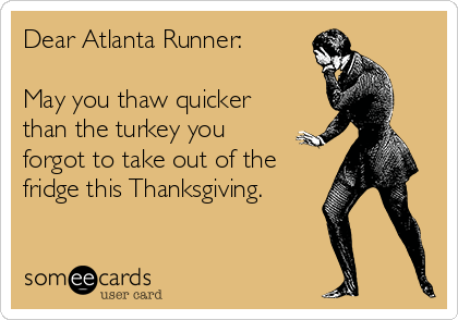 Dear Atlanta Runner:  May you thaw quicker than the turkey you forgot to take out of the fridge this Thanksgiving.