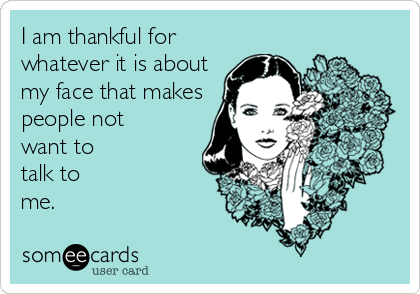 I am thankful for whatever it is about my face that makes people not want to talk to me.