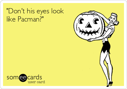"""Don't his eyes look like Pacman?"""