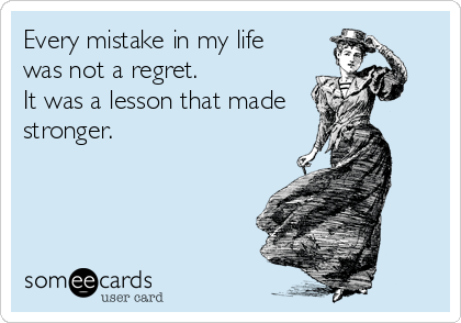 Every mistake in my life was not a regret.  It was a lesson that made stronger.