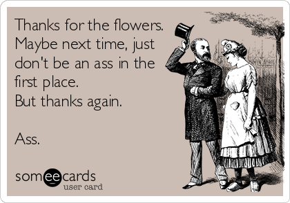 Thanks for the flowers.  Maybe next time, just don't be an ass in the first place. But thanks again.  Ass.
