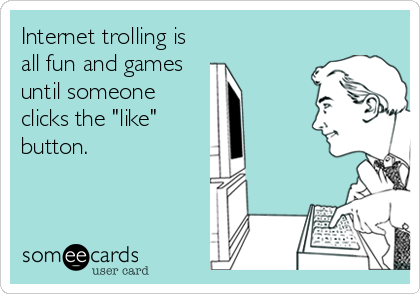 """Internet trolling is all fun and games until someone clicks the """"like"""" button."""