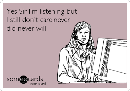Yes Sir I'm listening but I still don't care,never did never will