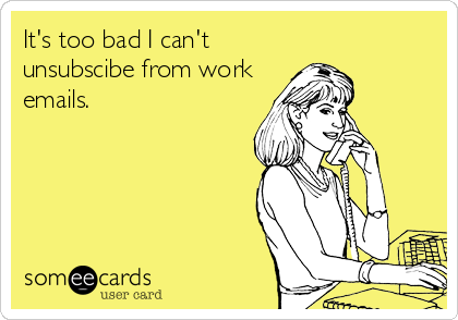 It's too bad I can't unsubscibe from work emails.
