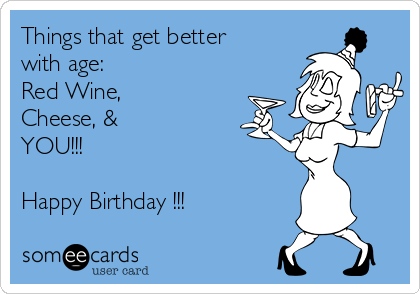 Things that get better with age: Red Wine, Cheese, & YOU!!!  Happy Birthday !!!