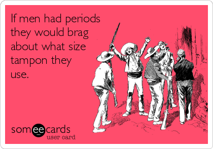 If men had periods they would brag about what size tampon they use.