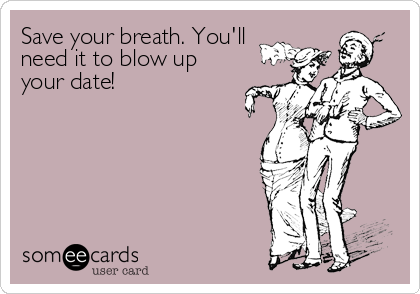 Save your breath. You'll need it to blow up your date!